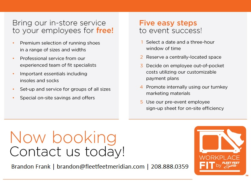 Our experienced, professional staff are available to provide your workplace with personalized fitting, coaching, and advice based on your company's needs. The staff at Fleet Feet Sports Meridian is eager to help your company promote a healthy lifestyle which can in turn produce a more enthusiastic and productive workplace. We can provide material for company meetings, customized training programs, on site fittings, and health fairs.  Contact Brandon Frank at brandon@fleetfeetmeridian.com for more information.